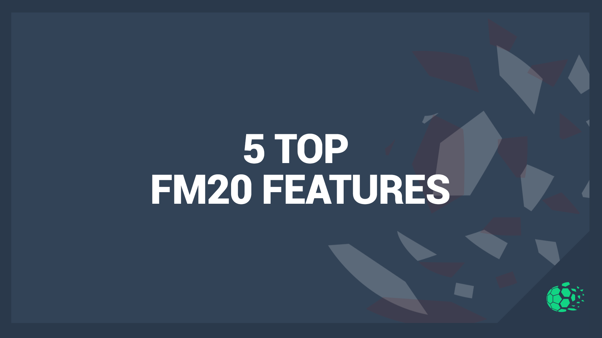 """FM20 5 Features to Enjoy in Football Manager 2020"" feature image"